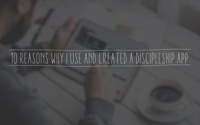 10 Reasons Why I Use and Created a Discipleship App